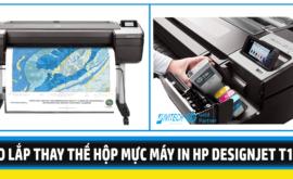 Hướng dẫn tháo lắp thay thế mực in cho Máy in HP Designjet T1708
